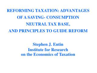REFORMING TAXATION: ADVANTAGES OF A SAVING- CONSUMPTION NEUTRAL TAX BASE, AND PRINCIPLES TO GUIDE REFORM Stephen J. Enti