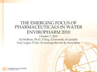 THE EMERGING FOCUS OF PHARMACEUTICALS IN WATER ENVIROPHARM 2010 October 7, 2010