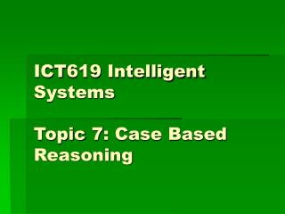 ICT619 Intelligent Systems Topic 7: Case Based Reasoning
