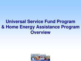 Universal Service Fund Program  & Home Energy Assistance Program  Overview