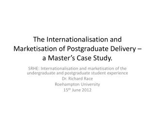 The Internationalisation and Marketisation of Postgraduate Delivery – a Master's Case Study.