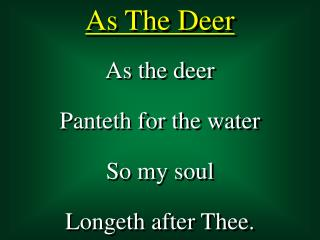 As the deer Panteth for the water So my soul Longeth after Thee.