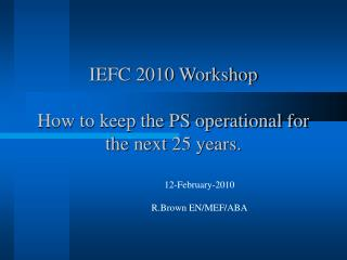IEFC 2010 Workshop  How to keep the PS operational for the next 25 years.