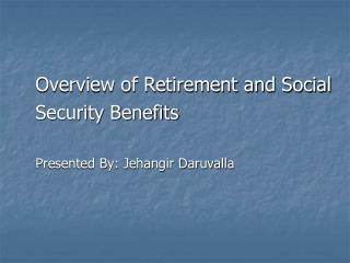 Overview of Retirement and Social  Security Benefits Presented By: Jehangir Daruvalla