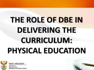 THE ROLE OF DBE IN DELIVERING THE CURRICULUM: PHYSICAL EDUCATION
