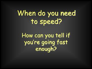 When do you need to speed?