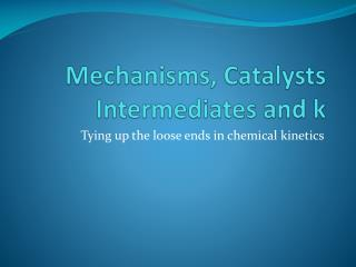 Mechanisms, Catalysts Intermediates and k