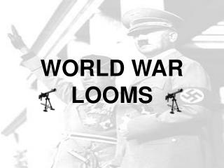 WORLD WAR LOOMS