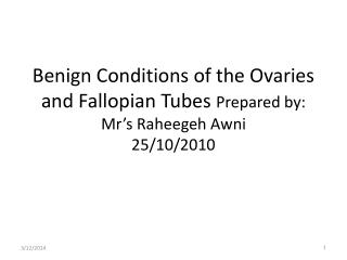 Benign Conditions of the Ovaries and Fallopian Tubes  Prepared by: Mr's Raheegeh Awni 25/10/2010