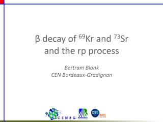β decay of  69 Kr and  73 Sr and the rp process Bertram Blank CEN Bordeaux-Gradignan