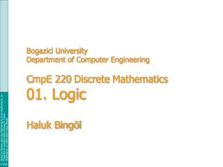 Bogazici University Department of Computer Engineering C mpE 220  Discrete  Mathematics 01. Logic Haluk Bingöl