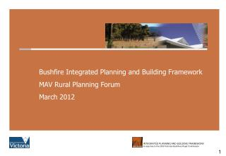 Bushfire Integrated Planning and Building Framework MAV Rural Planning Forum March 2012