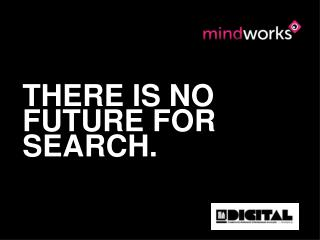 THERE IS NO FUTURE FOR SEARCH.