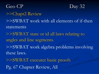 Geo CP					   Day 32 >>Chapt2  Review  >>SWBAT  work with all elements of if-then  statements