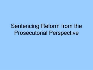 Sentencing Reform from the Prosecutorial Perspective
