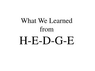 What We Learned  from H-E-D-G-E