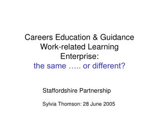 Careers Education & Guidance Work-related Learning Enterprise: the same ….. or different?