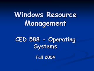 Windows Resource Management CED 588 - Operating Systems Fall 2004