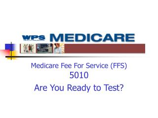 Medicare Fee For Service (FFS) 5010 Are You Ready to Test?