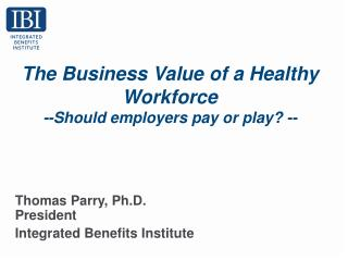 The Business Value of a Healthy Workforce  --Should employers pay or play? --