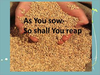 As You sow- So shall You reap