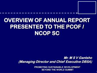 OVERVIEW OF ANNUAL REPORT PRESENTED TO THE PCOF / NCOP SC Mr. M S V Gantsho