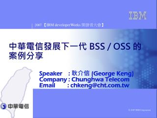 Speaker    :  耿介信 (George Keng) Company : Chunghwa Telecom Email        : chkeng@cht.tw