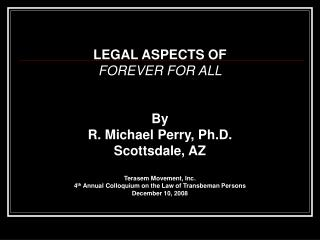 LEGAL ASPECTS OF  FOREVER FOR ALL By R. Michael Perry, Ph.D. Scottsdale, AZ Terasem Movement, Inc. 4 th  Annual Colloqui