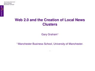 Web 2.0 and the Creation of Local News Clusters Gary Graham 1 1 Manchester Business School, University of Manchester.