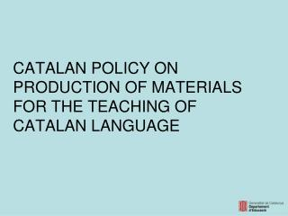 CATALAN POLICY ON PRODUCTION OF MATERIALS FOR THE TEACHING OF CATALAN LANGUAGE
