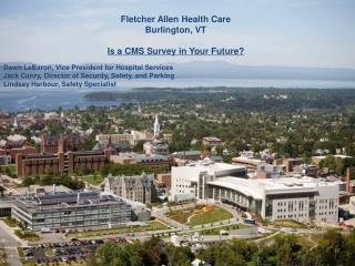 Fletcher Allen Health Care Burlington, VT Is a CMS Survey in Your Future? Dawn LeBaron, Vice President for Hospital Serv