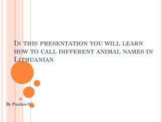 In this presentation you will learn how to call different animal names in Lithuanian