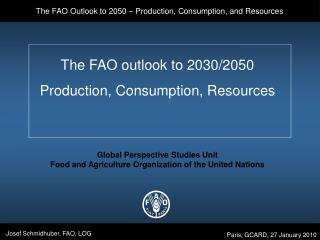 The FAO outlook to 2030/2050 Production, Consumption, Resources Global Perspective Studies Unit Food and Agriculture Org