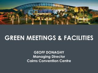 GREEN MEETINGS & FACILITIES GEOFF DONAGHY Managing Director Cairns Convention Centre