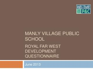 MANLY VILLAGE PUBLIC SCHOOL  ROYAL FAR WEST DEVELOPMENT QUESTIONNAIRE