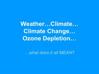 Weather…Climate… Climate Change… Ozone Depletion…