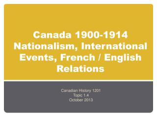 Canada 1900-1914 Nationalism, International Events, French / English Relations