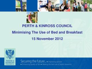 PERTH & KINROSS COUNCIL Minimising The Use of Bed and Breakfast 15 November 2012