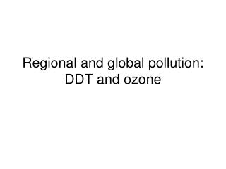 Regional and global pollution: DDT and ozone