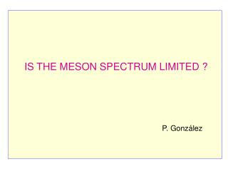 IS THE MESON SPECTRUM LIMITED ? P. González