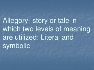 Allegory- story or tale in which two levels of meaning are utilized: Literal and symbolic