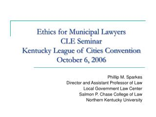 Ethics for Municipal Lawyers  CLE Seminar Kentucky League of Cities Convention October 6, 2006