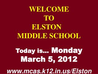 WELCOME TO  ELSTON	  MIDDLE SCHOOL Today is…  Monday March 5, 2012 mcas.k12/Elston