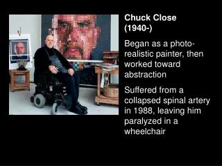 Chuck Close 1940- Began as a photo-realistic painter, then worked toward abstraction Suffered from a collapsed spinal ar