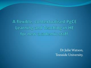A flexible, contextualised  PgCE  Learning and Teaching in HE  for new academic staff.