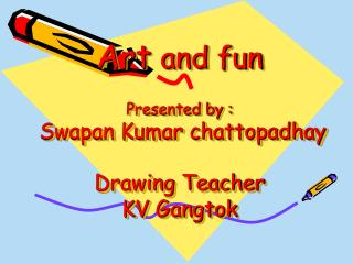Art  and fun Presented by :  Swapan Kumar chattopadhay Drawing Teacher KV Gangtok