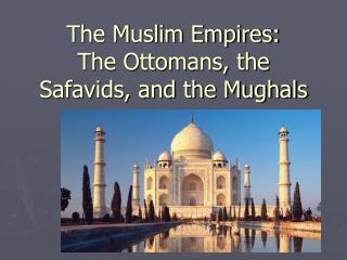 The Muslim Empires: The Ottomans, the Safavids, and the Mughals