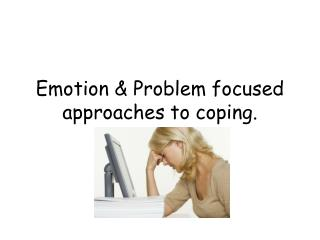Emotion & Problem focused approaches to coping.