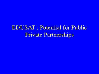 EDUSAT : Potential for Public Private Partnerships