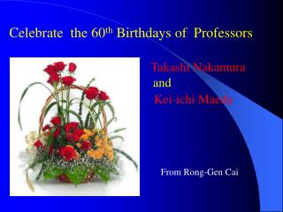 Celebrate  the 60 th  Birthdays of  Professors Takashi Nakamura and